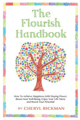 The Flourish Handbook: How to Achieve Happiness with Staying Power, Boost Your Well-Being, Enjoy Your Life More and Reach Your Potential - Rickman, Cheryl