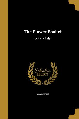 The Flower Basket: A Fairy Tale - Anonymous (Creator)