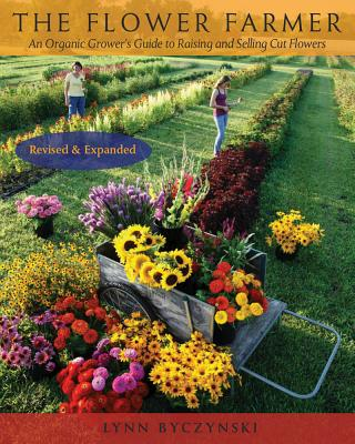 The Flower Farmer: An Organic Grower's Guide to Raising and Selling Cut Flowers, 2nd Edition - Byczynski, Lynn