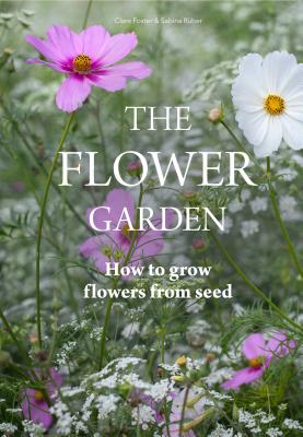 The Flower Garden: How to Grow Flowers from Seed - Foster, Clare, and Rüber, Sabina