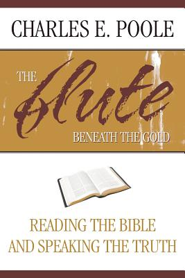 The Flute Beneath the Gold: Reading the Bible and Speaking the Truth - Poole, Charles E