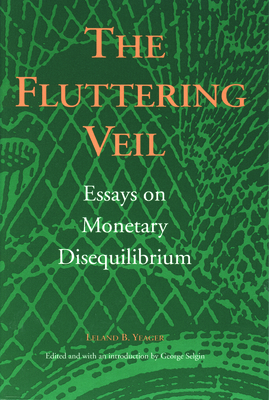 The Fluttering Veil: Essays on Monetary Disequilibrium - Yeager, Leland B, and Selgin, George A (Introduction by)