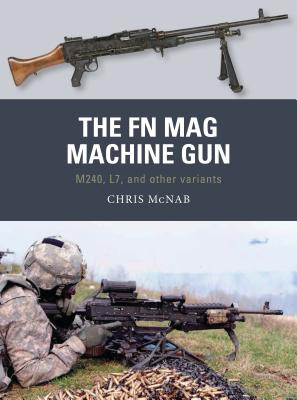 The FN Mag Machine Gun: M240, L7, and Other Variants - McNab, Chris
