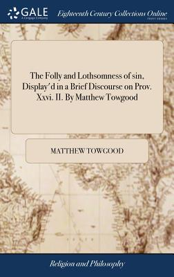 The Folly and Lothsomness of Sin, Display'd in a Brief Discourse on Prov. XXVI. II. by Matthew Towgood - Towgood, Matthew
