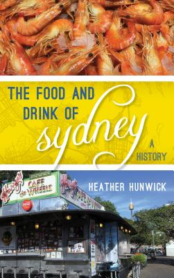 The Food and Drink of Sydney: A History - Hunwick, Heather
