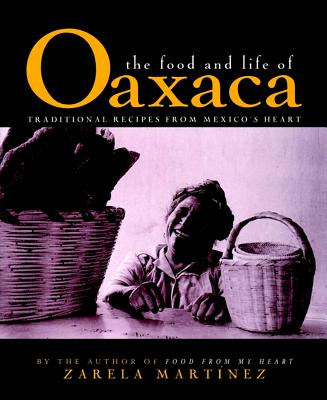 The Food and Life of Oaxaca: Traditional Recipes from Mexico's Heart - Martinez, Zarela, and Mendelson, Anne (Editor), and Smith, Laurie (Photographer)