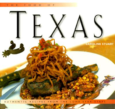 The Food of Texas: Authentic Recipes from the Lone Star State - Stuart, Caroline