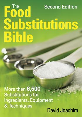 The Food Substitutions Bible: More Than 6,500 Substitutions for Ingredients, Equipment and Techniques - Joachim, David