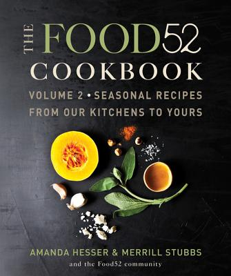 The Food52 Cookbook, Volume 2: Seasonal Recipes from Our Kitchens to Yours - Hesser, Amanda, and Stubbs, Merrill