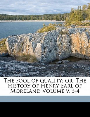The Fool of Quality; Or, the History of Henry Earl of Moreland Volume V. 3-4 - Brooke, Henry