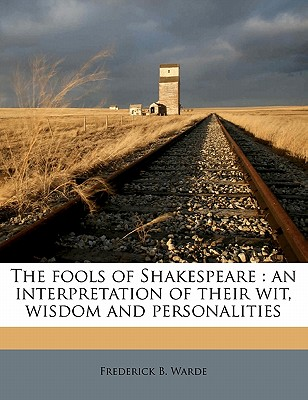 The Fools of Shakespeare: An Interpretation of Their Wit, Wisdom and Personalities - Warde, Frederick B