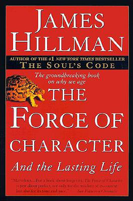 The Force of Character: And the Lasting Life - Hillman, James