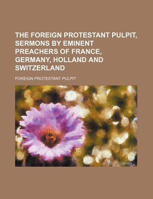 The Foreign Protestant Pulpit, Sermons by Eminent Preachers of France, Germany, Holland and Switzerland - Pulpit, Foreign Protestant