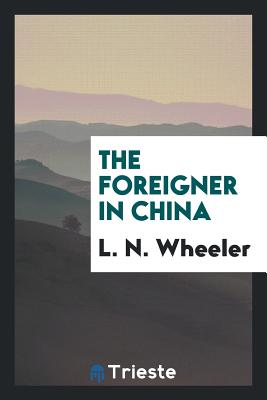 The Foreigner in China - Wheeler, L N
