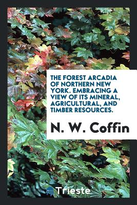 The Forest Arcadia of Northern New York. Embracing a View of Its Mineral, Agricultural, and Timber Resources. - Coffin, N W