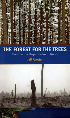 The Forest for the Trees: How Humans Shaped the North Woods - Forester, Jeff