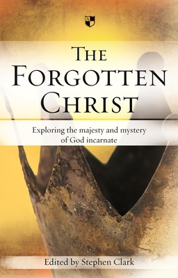 The Forgotten Christ: Exploring the Majesty and Mystery of God Incarnate - Clark, Stephen (Editor)