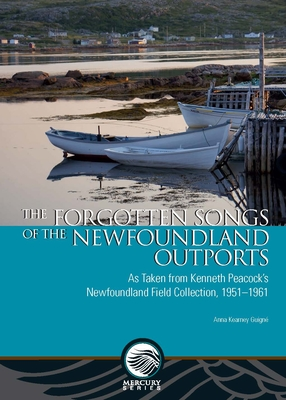 The Forgotten Songs of the Newfoundland Outports: As Taken from Kenneth Peacock's Newfoundland Field Collection, 1951-1961 - Kearney Guigne, Anna