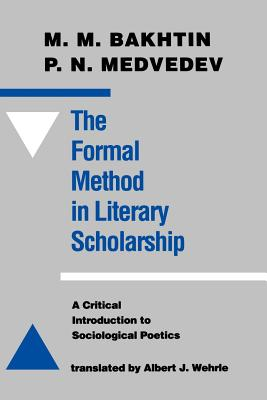 The Formal Method in Literary Scholarship: A Critical Introduction to Sociological Poetics - Bakhtin, M M, Professor, and Medvedev, Pavel Nikolaevich