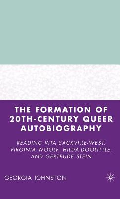 The Formation of 20th-Century Queer Autobiography: Reading Vita Sackville-West, Virginia Woolf, Hilda Doolittle, and Gertrude Stein - Johnston, G