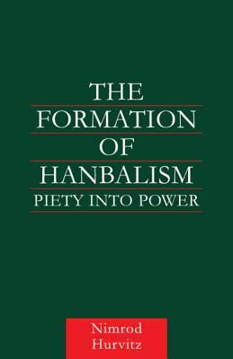 The Formation of Hanbalism: Piety into Power - Hurvitz, Nimrod