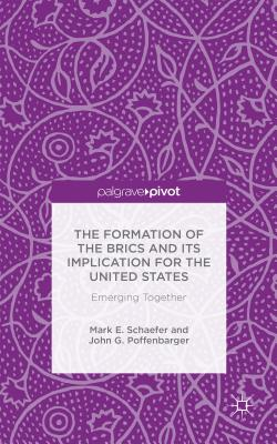The Formation of the BRICS and its Implication for the United States: Emerging Together - Schaefer, Mark E., and Poffenbarger, John G.