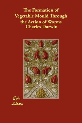 The Formation of Vegetable Mould Through the Action of Worms - Darwin, Charles, Professor