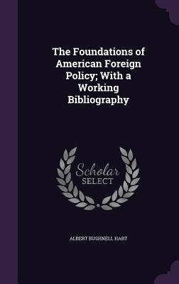 The Foundations of American Foreign Policy; With a Working Bibliography - Hart, Albert Bushnell