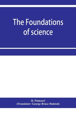 The foundations of science; Science and hypothesis, The value of science, Science and method - Poincare, H, and Bruce Halsted, George (Translated by)