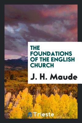 The Foundations of the English Church - Maude, J H