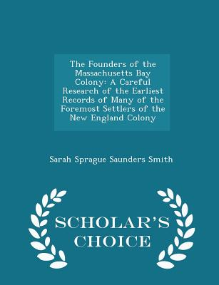 The Founders of the Massachusetts Bay Colony: A Careful Research of the Earliest Records of Many of the Foremost Settlers of the New England Colony - Scholar's Choice Edition - Smith, Sarah Sprague Saunders