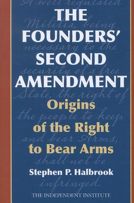 The Founders' Second Amendment: Origins of the Right to Bear Arms - Halbrook, Stephen P, PhD