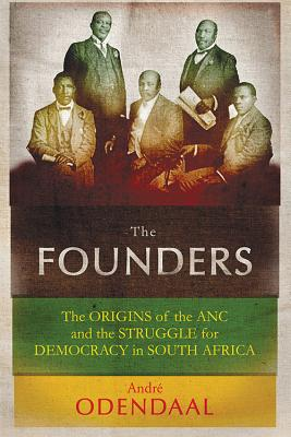 The Founders: The Origins of the ANC and the Struggle for Democracy in South Africa - Odendaal, Andre