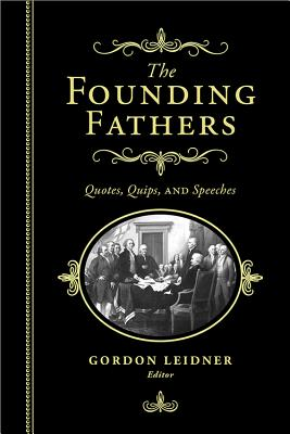 The Founding Fathers: Quotes, Quips and Speeches - Leidner, Gordon