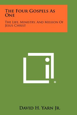 The Four Gospels As One: The Life, Ministry, And Mission Of Jesus Christ - Yarn Jr, David H