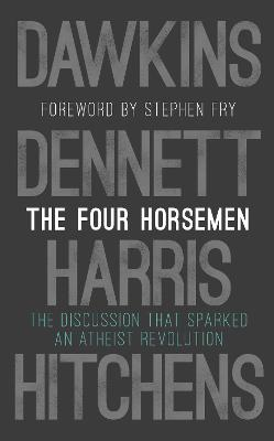 The Four Horsemen: The Discussion that Sparked an Atheist Revolution Foreword by Stephen Fry - Dawkins, Richard, and Harris, Sam, and Dennett, Daniel C.