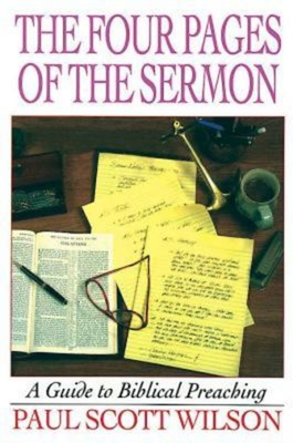 The Four Pages of the Sermon: A Guide to Biblical Preaching - Wilson, Paul Scott