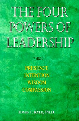 The Four Powers of Leadership: Presence Intention Wisdom Compassion - Kyle Phd, David T