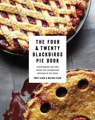 The Four & Twenty Blackbirds Pie Book: Uncommon Recipes from the Celebrated Brooklyn Pie Shop - Elsen, Emily, and Elsen, Melissa