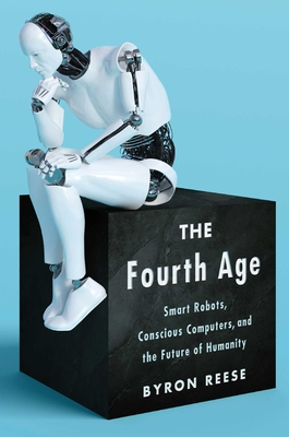 The Fourth Age: Smart Robots, Conscious Computers, and the Future of Humanity - Reese, Byron