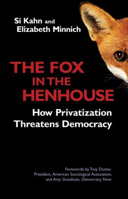 The Fox in the Henhouse: How Privatization Threatens Democracy - Kahn, Si, and Minnich, Elizabeth