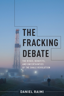 The Fracking Debate: The Risks, Benefits, and Uncertainties of the Shale Revolution - Raimi, Daniel