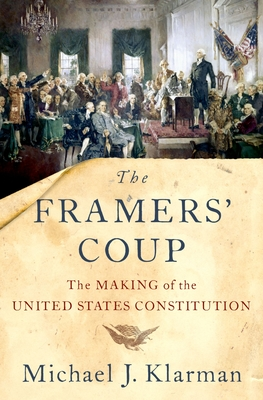 The Framers' Coup: The Making of the United States Constitution - Klarman, Michael J