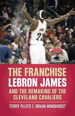 The Franchise: Lebron James and the Remaking of the Cleveland Cavaliers - Pluto, Terry, and Windhorst, Brian