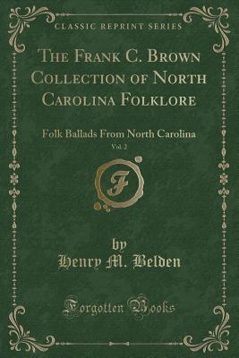 The Frank C. Brown Collection of North Carolina Folklore, Vol. 2: Folk Ballads from North Carolina (Classic Reprint) - Belden, Henry M