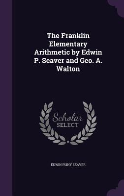 The Franklin Elementary Arithmetic by Edwin P. Seaver and Geo. A. Walton - Seaver, Edwin Pliny
