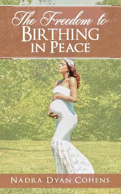 The Freedom to Birthing in Peace - Cohens, Nadra Dyan, and Cohens, Channing D (Contributions by), and Walker, Deborah D (Contributions by)