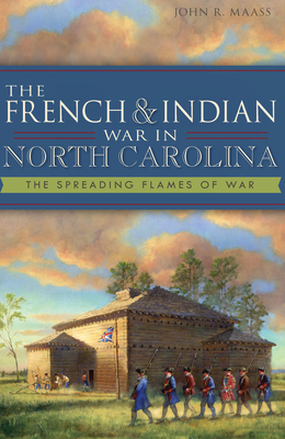 The French & Indian War in North Carolina: The Spreading Flames of War - Maass, John R, PhD