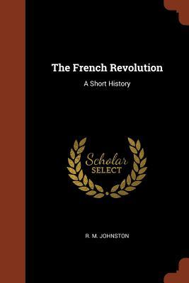 The French Revolution: A Short History - Johnston, R M