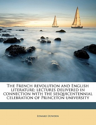 The French Revolution and English Literature: Lectures Delivered in Connection with the Sesquicentennial Celebration of Princeton University - Dowden, Edward